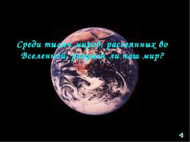 Среди тысяч миров, рассеянных во Вселенной, разумен ли наш мир?