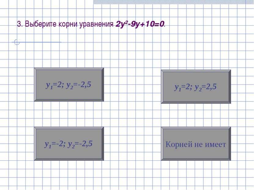 3. Выберите корни уравнения 2у2-9у+10=0. у1=-2; у2=-2,5 Корней не имеет у1=2;...