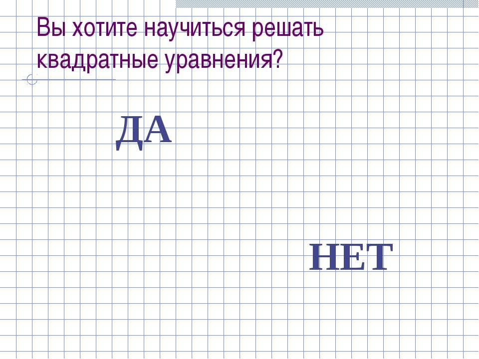 Вы хотите научиться решать квадратные уравнения? ДА НЕТ