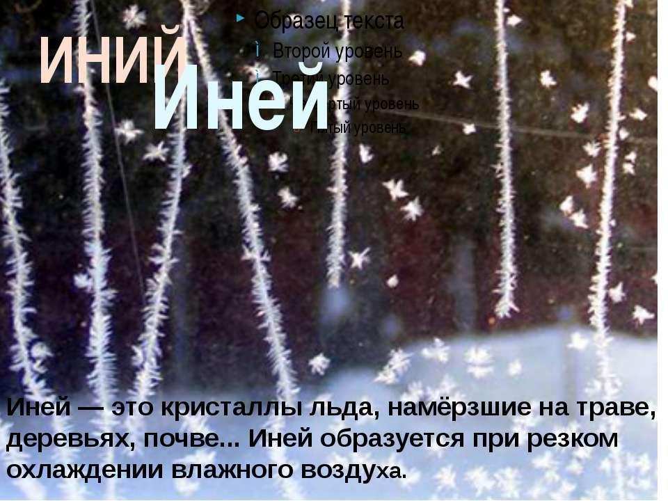 ИНИЙ Иней Иней— это кристаллы льда, намёрзшие на траве, деревьях, почве... И...