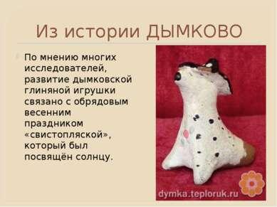 Из истории ДЫМКОВО По мнению многих исследователей, развитие дымковской глиня...