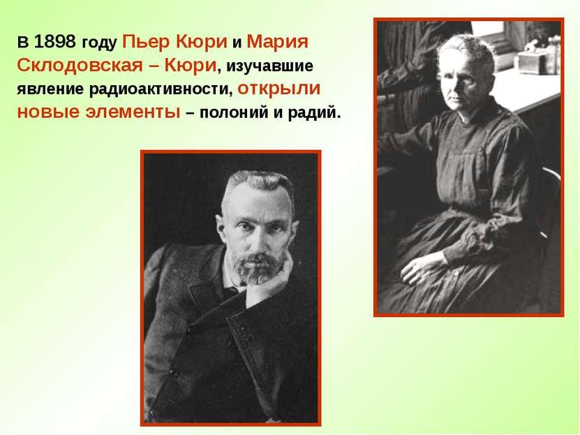 В 1898 году Пьер Кюри и Мария Склодовская – Кюри, изучавшие явление радиоакти...