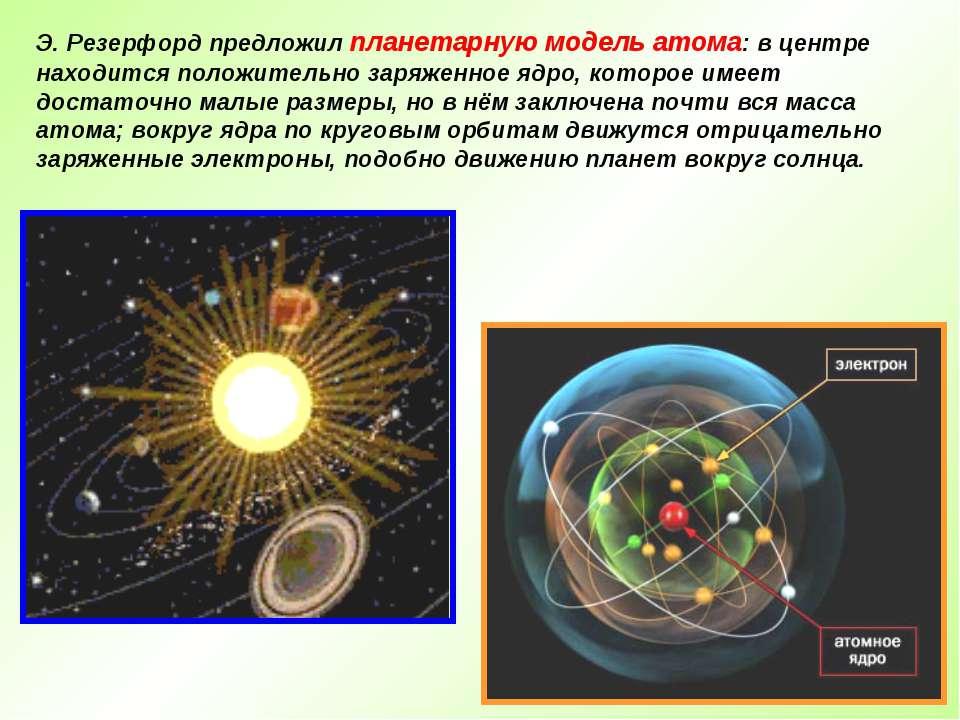 Э. Резерфорд предложил планетарную модель атома: в центре находится положител...