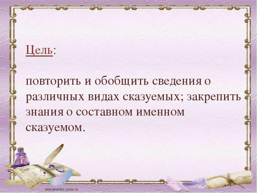 Цель: повторить и обобщить сведения о различных видах сказуемых; закрепить зн...