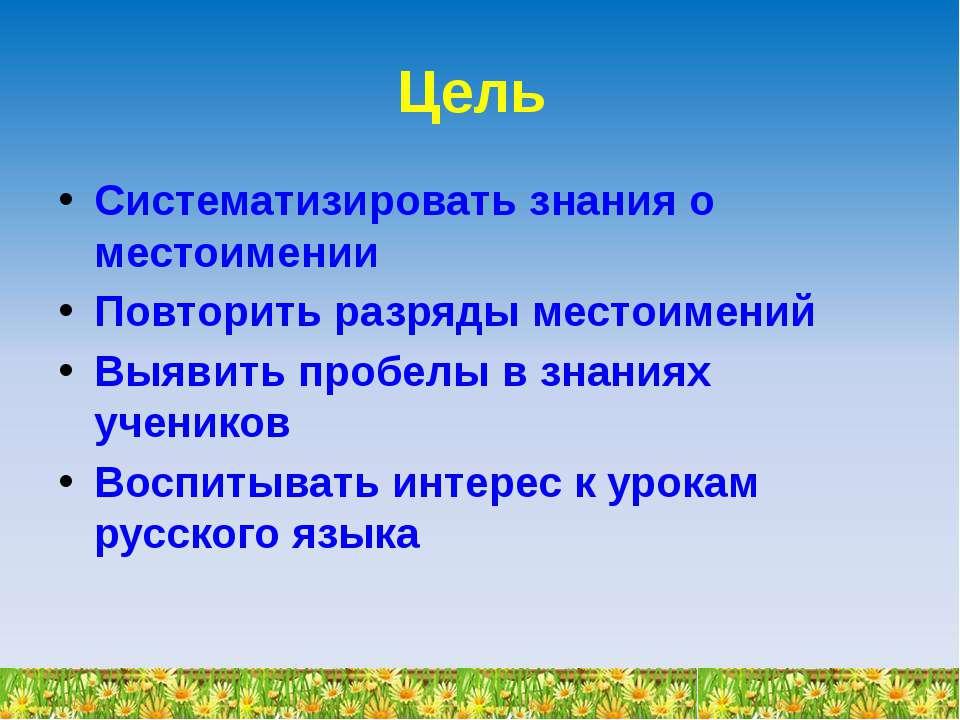 Цель Систематизировать знания о местоимении Повторить разряды местоимений Выя...
