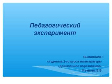 Педагогический эксперимент Выполнила: студентка 1-го курса магистратуры «Дошк...