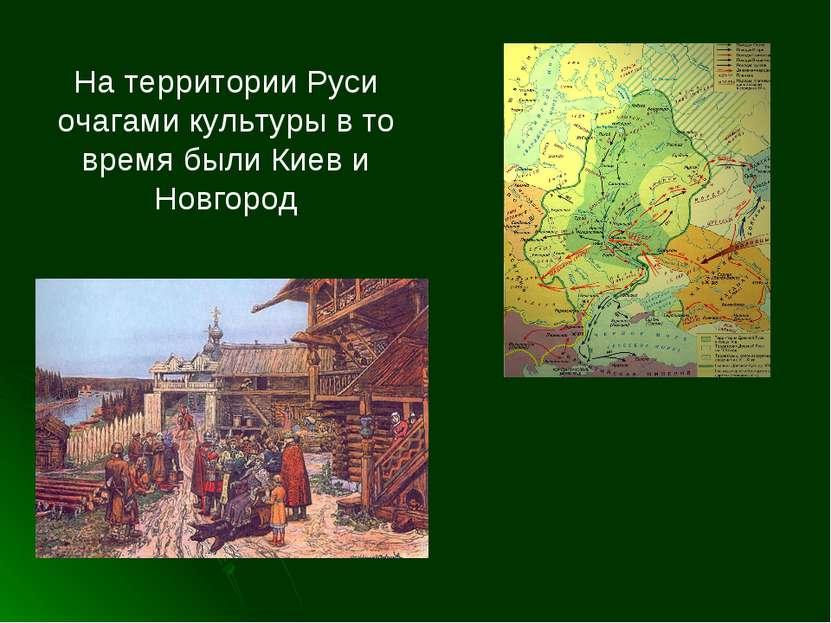 На территории Руси очагами культуры в то время были Киев и Новгород
