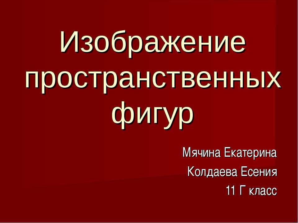 Изображение пространственных фигур Мячина Екатерина Колдаева Есения 11 Г класс