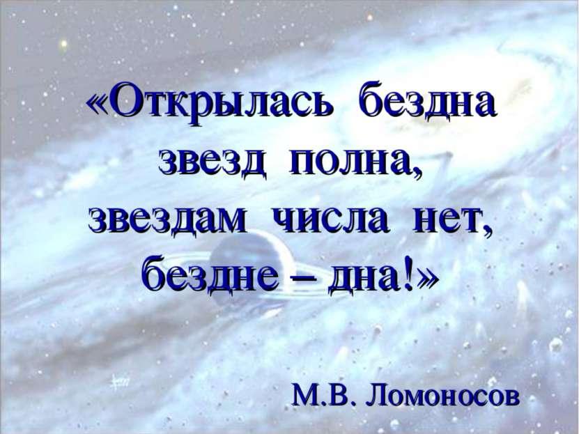 «Открылась бездна звезд полна, звездам числа нет, бездне – дна!» М.В. Ломоносов