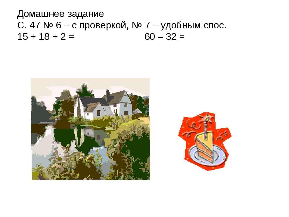 Домашнее задание С. 47 № 6 – с проверкой, № 7 – удобным спос. 15 + 18 + 2 = 6...