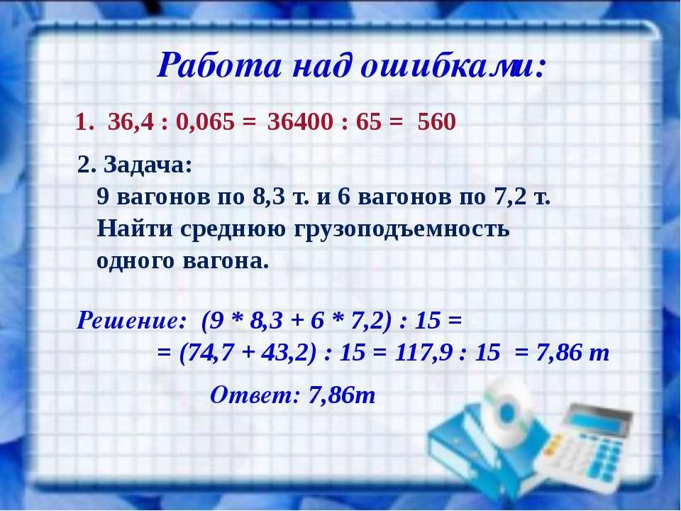 Работа над ошибками: 1. 36,4 : 0,065 = 36400 : 65 = 560 2. Задача: 9 вагонов ...