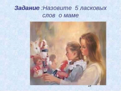 Задание :Назовите 5 ласковых слов о маме