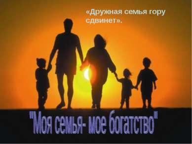 «Дружная семья гору сдвинет».