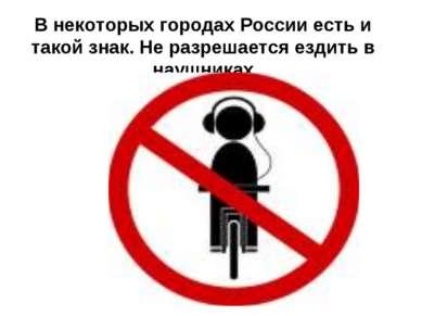 В некоторых городах России есть и такой знак. Не разрешается ездить в наушниках