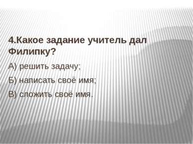 4.Какое задание учитель дал Филипку? А) решить задачу; Б) написать своё имя; ...