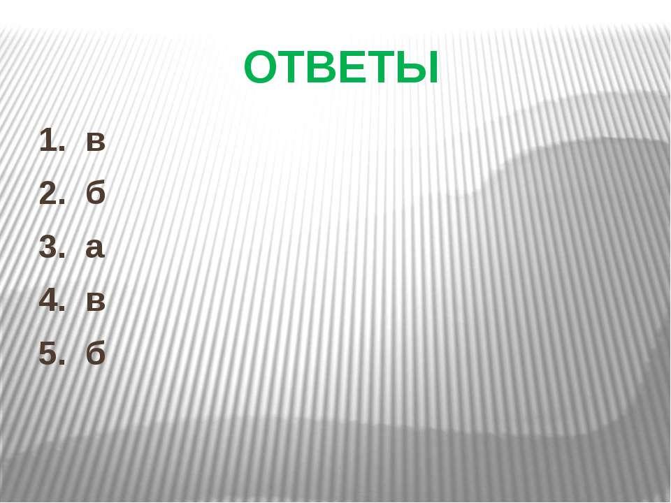 ОТВЕТЫ 1. в 2. б 3. а 4. в 5. б