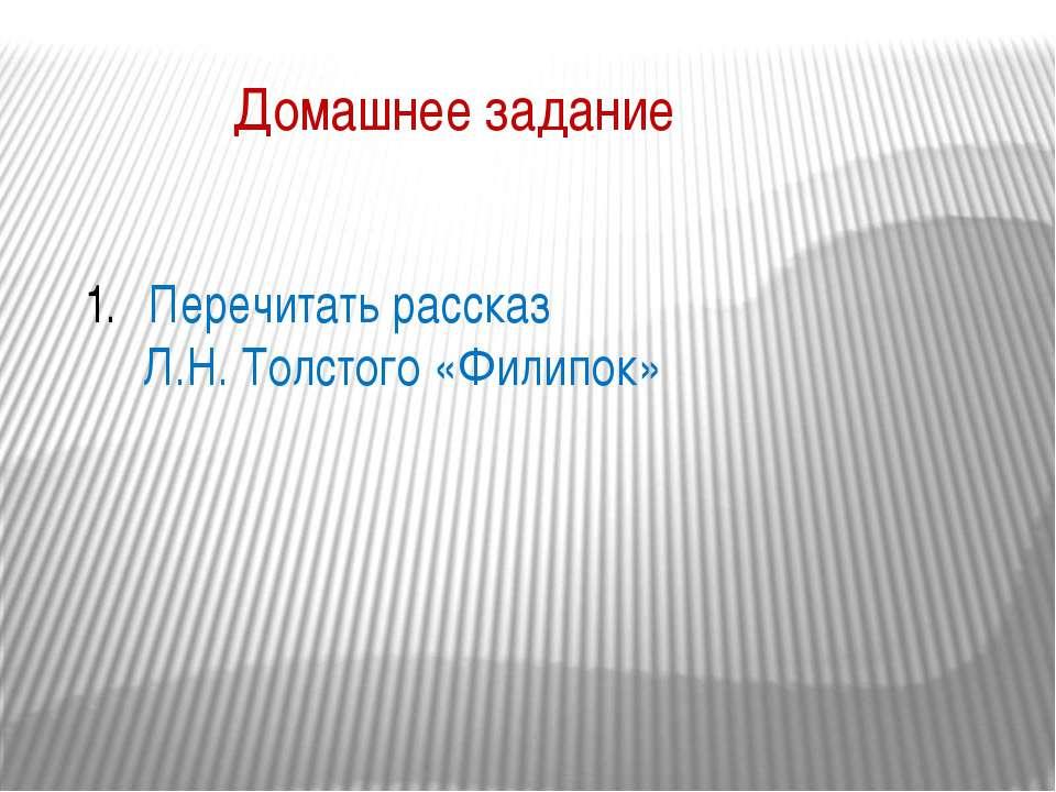Домашнее задание Перечитать рассказ Л.Н. Толстого «Филипок»