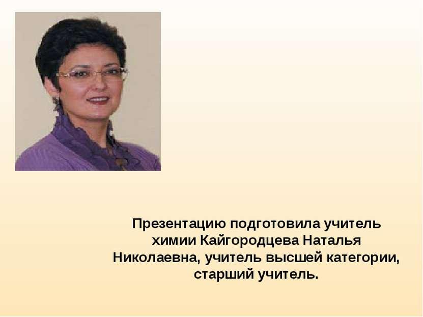 Презентацию подготовила учитель химии Кайгородцева Наталья Николаевна, учител...