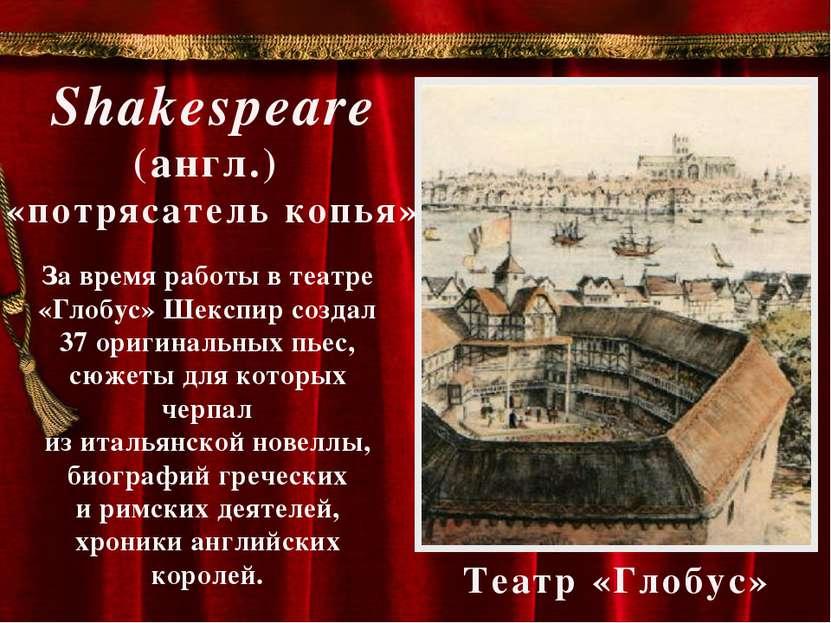 Театр «Глобус» Shakespeare (англ.) «потрясатель копья» За время работы в теат...