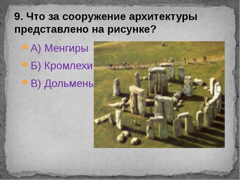 А) Менгиры Б) Кромлехи В) Дольмены 9. Что за сооружение архитектуры представл...