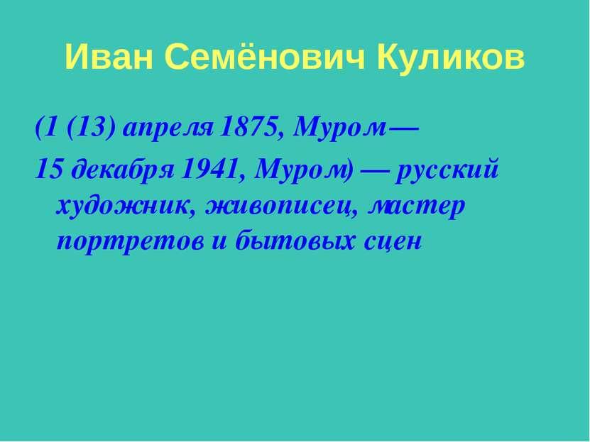 Иван Семёнович Куликов (1 (13) апреля 1875, Муром — 15 декабря 1941, Муром) —...