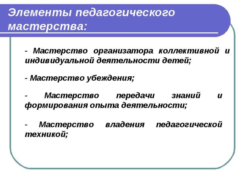 Элементы педагогического мастерства: - Мастерство организатора коллективной и...