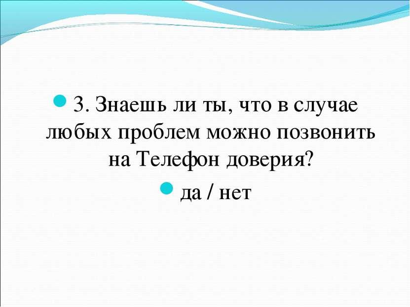 3. Знаешь ли ты, что в случае любых проблем можно позвонить на Телефон довери...
