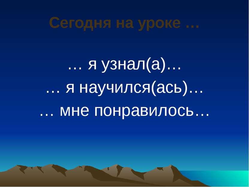 Сегодня на уроке … … я узнал(а)… … я научился(ась)… … мне понравилось…