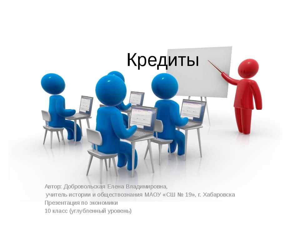 Кредиты Автор: Добровольская Елена Владимировна, учитель истории и обществозн...