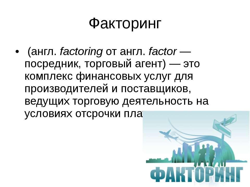 Факторинг (англ.factoring от англ.factor— посредник, торговый агент)— это...