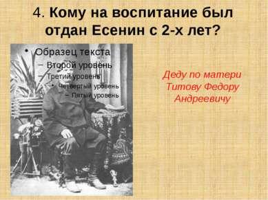 4. Кому на воспитание был отдан Есенин с 2-х лет? Деду по матери Титову Федор...