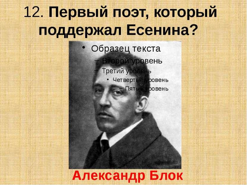 12. Первый поэт, который поддержал Есенина? Александр Блок