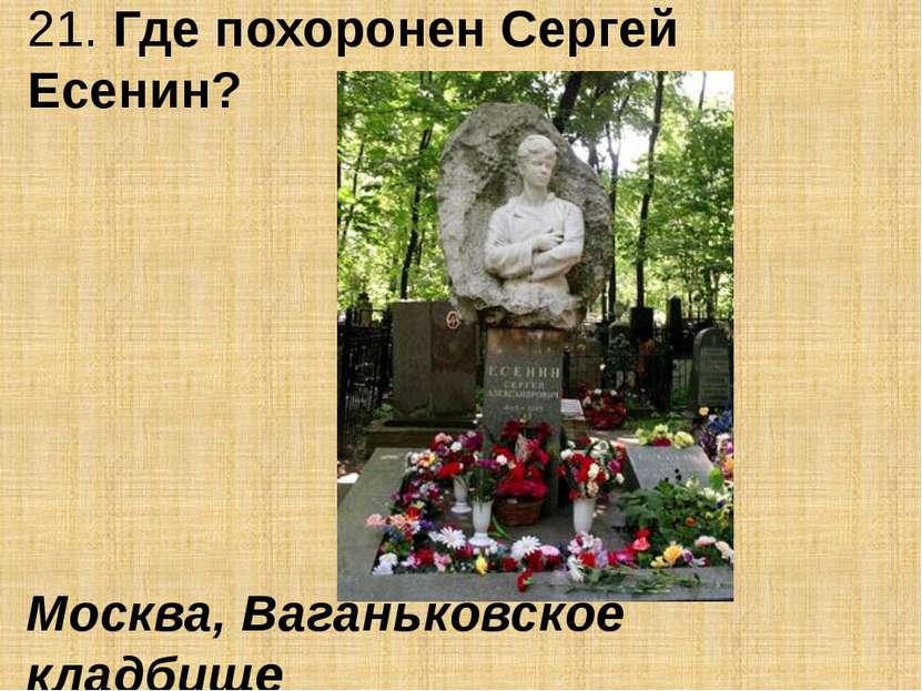 21. Где похоронен Сергей Есенин? Москва, Ваганьковское кладбище