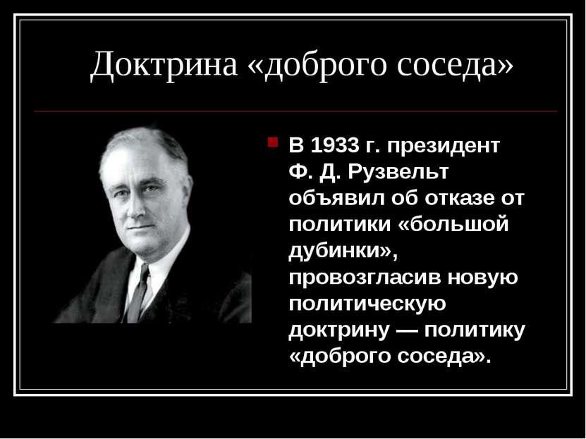 Доктрина «доброго соседа» В 1933г. президент Ф.Д.Рузвельт объявил об отказ...