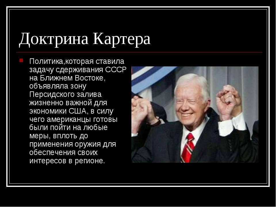 Доктрина Картера Политика,которая ставила задачу сдерживания СССР на Ближнем ...