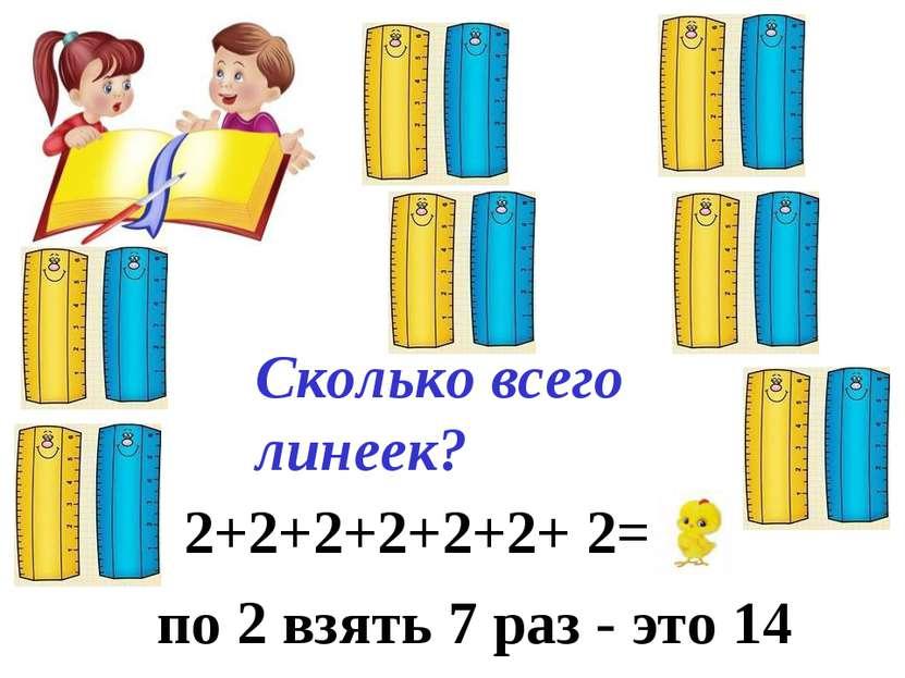 Сколько всего линеек? 2+2+2+2+2+2+ 2= 14 по 2 взять 7 раз - это 14