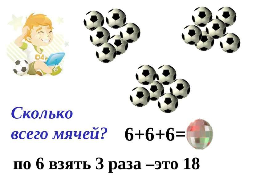 Сколько всего мячей? 6+6+6=18 по 6 взять 3 раза –это 18