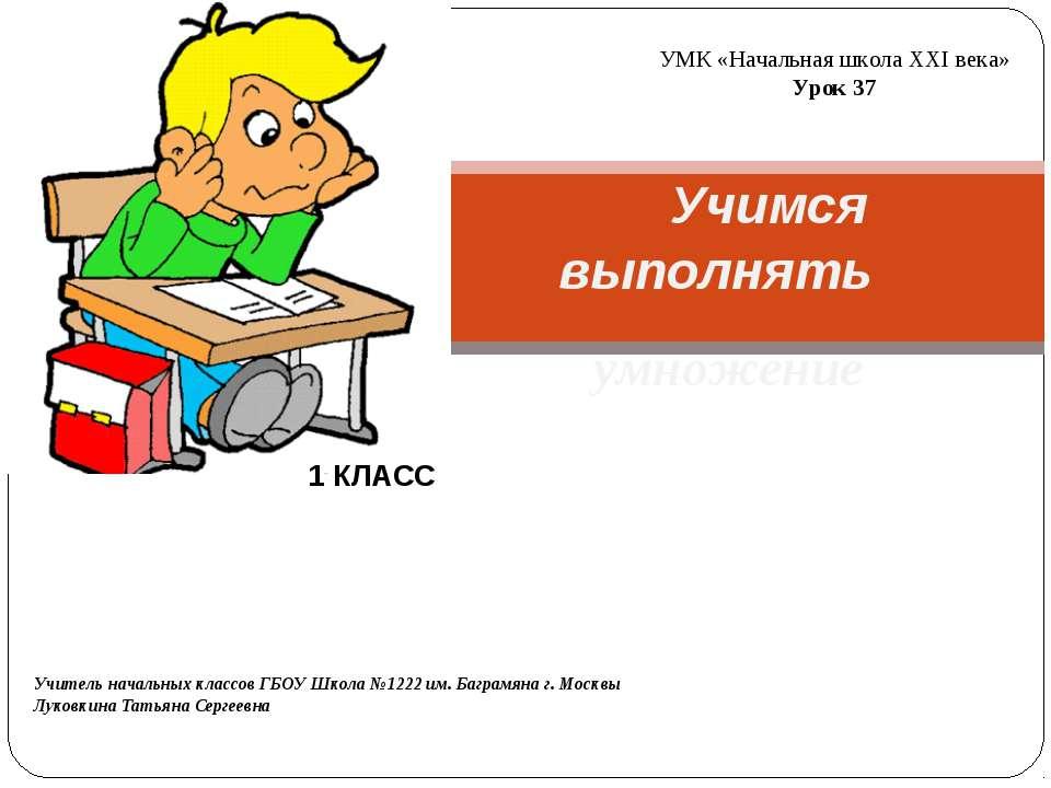 Учимся выполнять умножение УМК «Начальная школа ХХI века» Урок 37 Учитель нач...