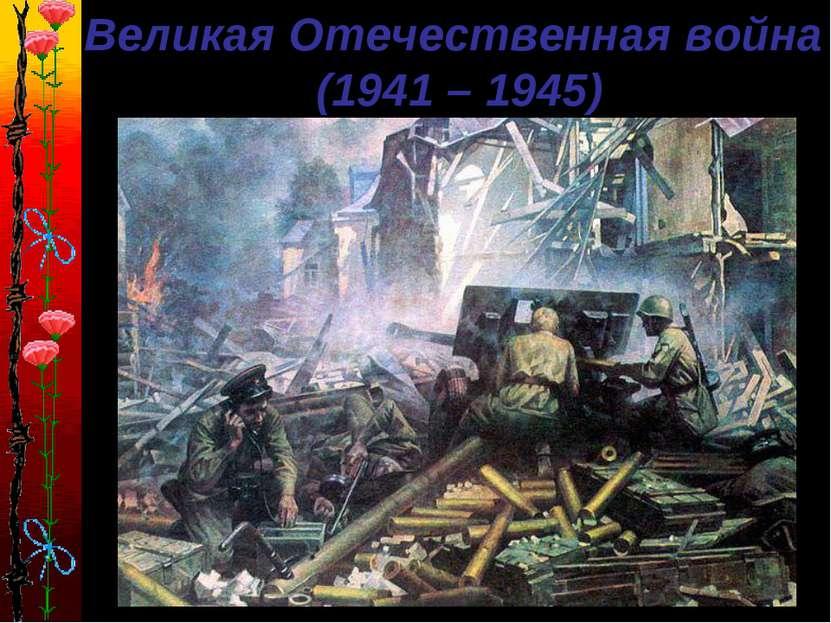Великая Отечественная война (1941 – 1945)