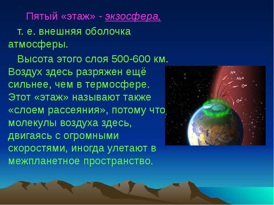 Пятый «этаж» - экзосфера, т. е. внешняя оболочка атмосферы. Высота этого слоя...