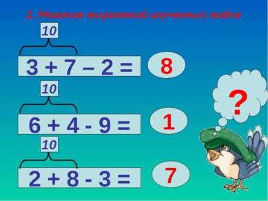 2. Решение выражений изученных видов 3 + 7 – 2 = 2 + 8 - 3 = 6 + 4 - 9 = 8 1 ...