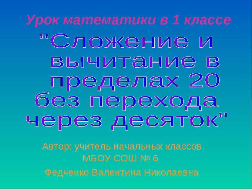Урок математики в 1 классе Автор: учитель начальных классов МБОУ СОШ № 6 Федч...