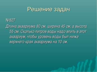 Решение задач №827 Длина аквариума 80 см, ширина 45 см, а высота 55 см. Сколь...