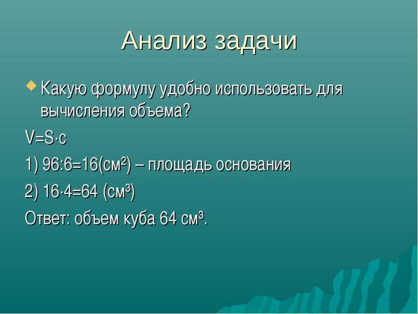 Анализ задачи Какую формулу удобно использовать для вычисления объема? V=S·с ...