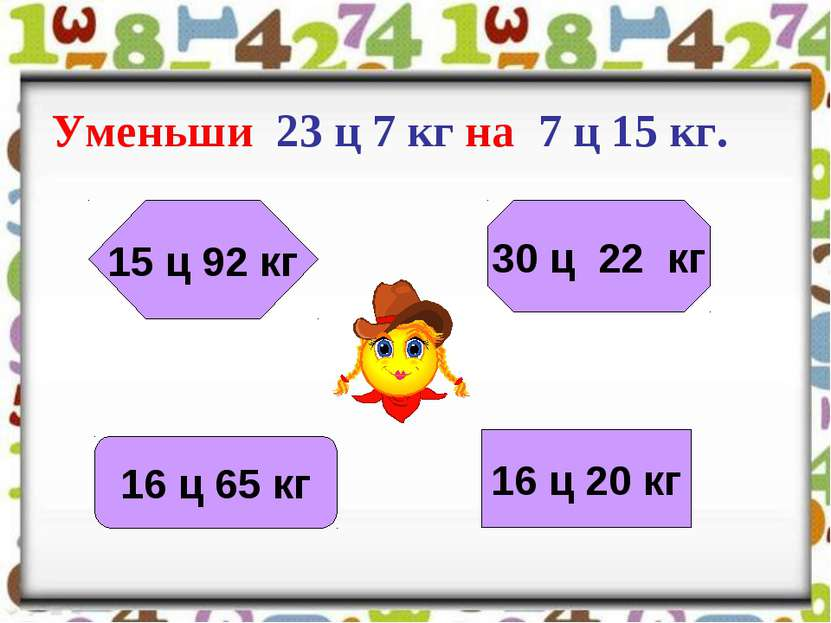 Уменьши 23 ц 7 кг на 7 ц 15 кг. 16 ц 20 кг 30 ц 22 кг 15 ц 92 кг 16 ц 65 кг