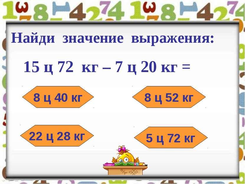 Найди значение выражения: 15 ц 72 кг – 7 ц 20 кг = 8 ц 40 кг 8 ц 52 кг 22 ц 2...