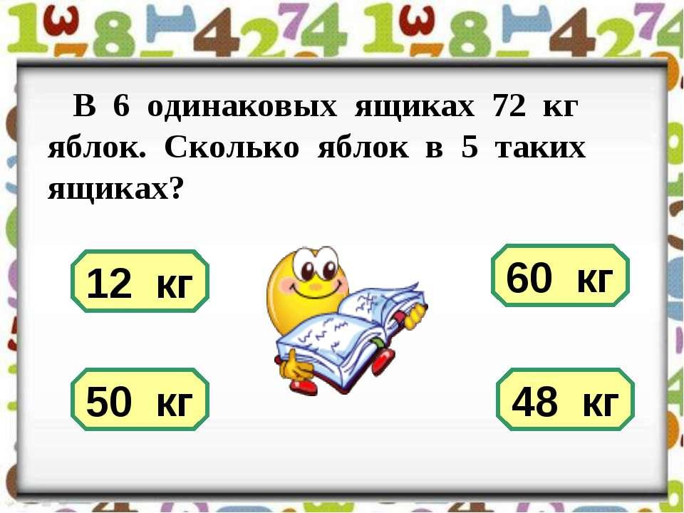 В 6 одинаковых ящиках 72 кг яблок. Сколько яблок в 5 таких ящиках? 12 кг 60 к...