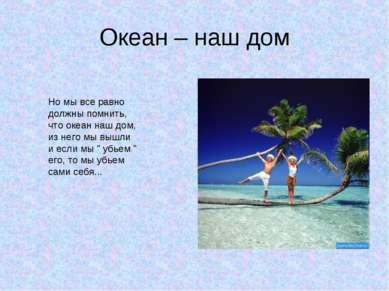 Но мы все равно должны помнить, что океан наш дом, из него мы вышли и если мы...