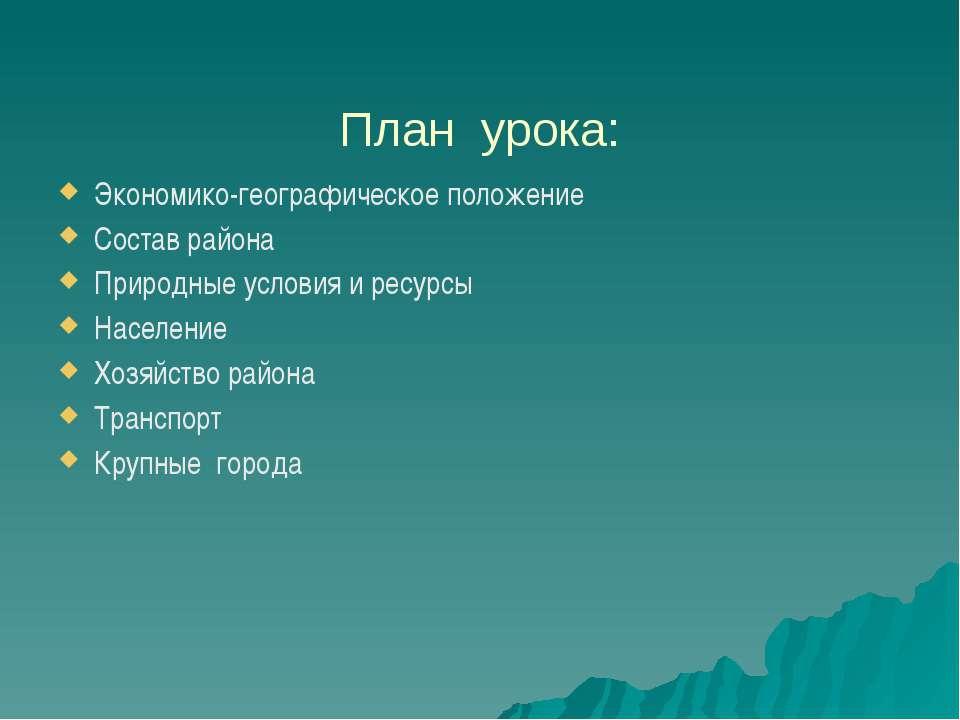 План урока: Экономико-географическое положение Состав района Природные услови...