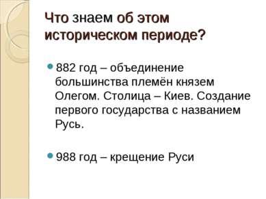 Что знаем об этом историческом периоде? 882 год – объединение большинства пле...